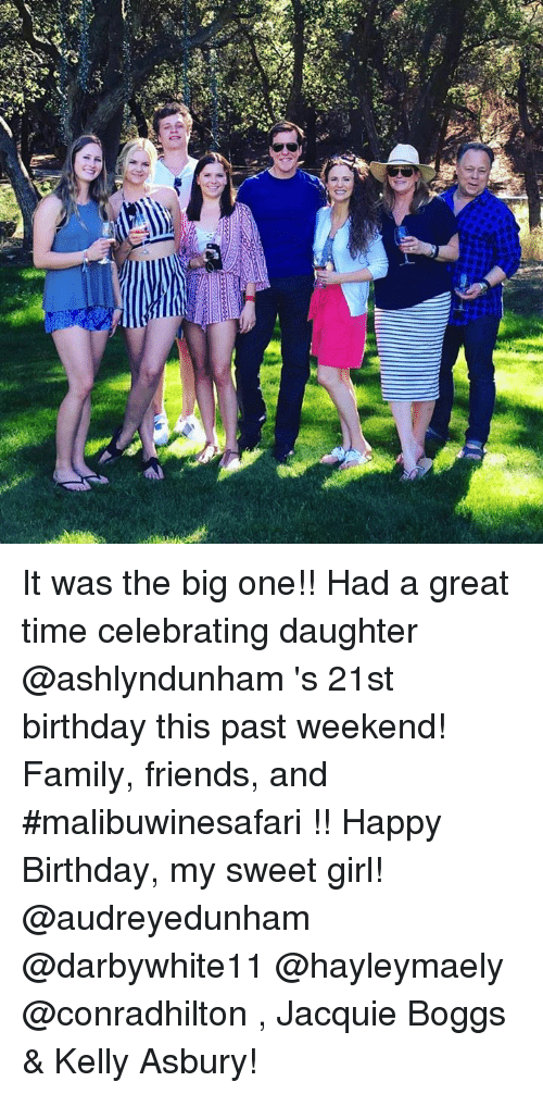 Birthday, Dank, and Family: 0 It was the big one!!  Had a great time celebrating daughter @ashlyndunham 's 21st birthday this past weekend! Family, friends, and #malibuwinesafari !! Happy Birthday, my sweet girl!  @audreyedunham @darbywhite11 @hayleymaely @conradhilton , Jacquie Boggs & Kelly Asbury!