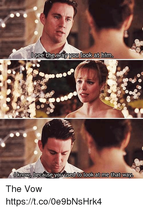 Memes, The Vow, and 🤖: 0 know, because you used to look at me that way. The Vow https://t.co/0e9bNsHrk4