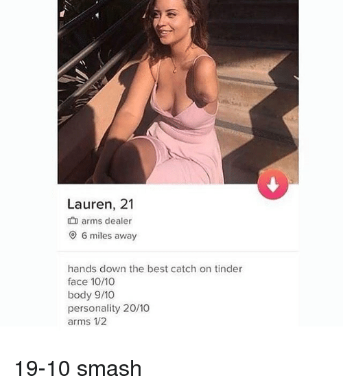 Memes, Smashing, and Tinder: 0  Lauren, 21  arms dealer  6 miles away  hands down the best catch on tinder  face 10/10  body 9/10  personality 20/10  arms 1/2 19-10 smash