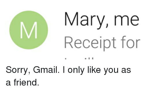 Funny, Sorry, and Gmail: 0%  Mary, me  Receipt for Sorry, Gmail. I only like you as a friend.