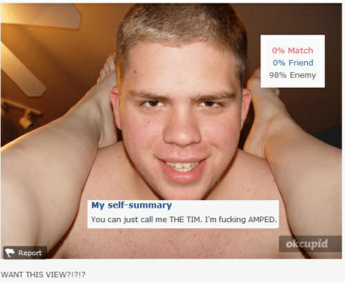 Fucking, Match, and Okcupid: 0% Match  096 Friend  98% Enemy  My self-summary  You can just call me THE TIM. I'm fucking AMPED  okcupid  Report  WANT THIS VIEW?!?!?