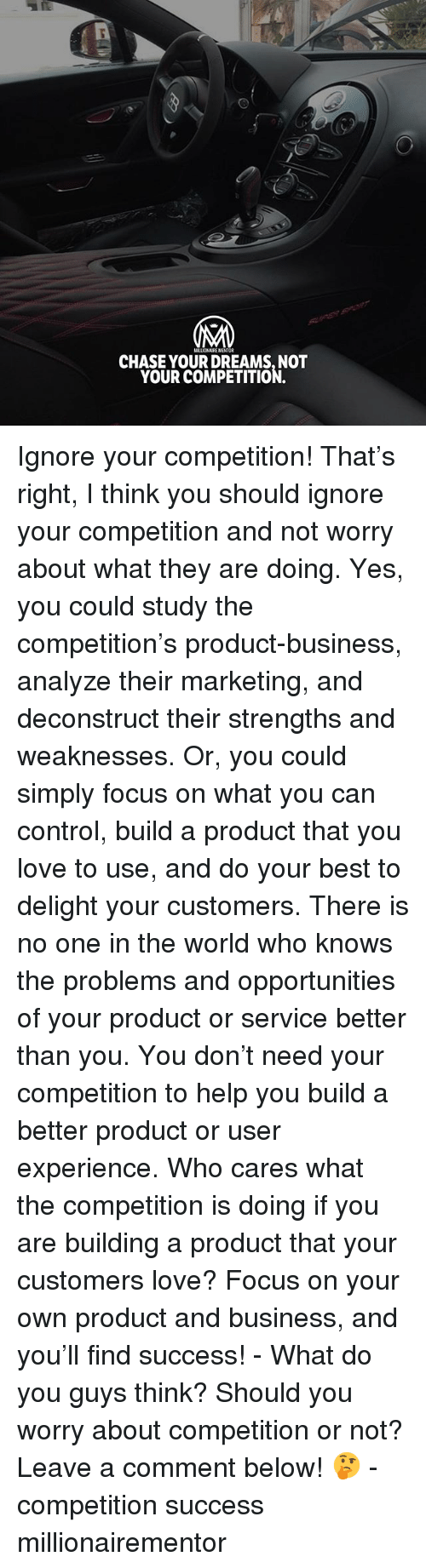 Love, Memes, and Control: 0  MILUIONAIRE MENTOR  CHASE YOUR DREAMS, NOT  YOUR COMPETITION. Ignore your competition! That's right, I think you should ignore your competition and not worry about what they are doing. Yes, you could study the competition's product-business, analyze their marketing, and deconstruct their strengths and weaknesses. Or, you could simply focus on what you can control, build a product that you love to use, and do your best to delight your customers. There is no one in the world who knows the problems and opportunities of your product or service better than you. You don't need your competition to help you build a better product or user experience. Who cares what the competition is doing if you are building a product that your customers love? Focus on your own product and business, and you'll find success! - What do you guys think? Should you worry about competition or not? Leave a comment below! 🤔 - competition success millionairementor