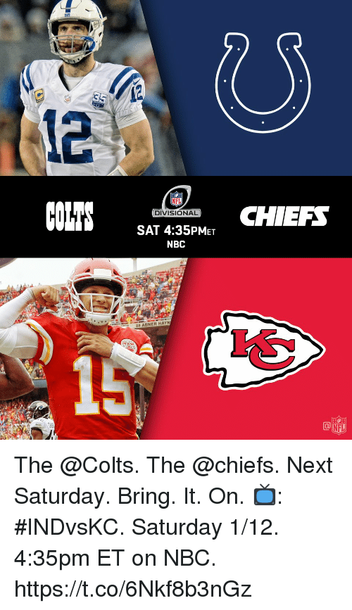 Indianapolis Colts, Memes, and Nfl: 0  NFL  DIVISIONAL  SAT 4:35PMET  NBC  CHIEF  28 ABNER HAYN  15  NFL The @Colts. The @chiefs. Next Saturday.  Bring. It. On. 📺: #INDvsKC. Saturday 1/12. 4:35pm ET on NBC. https://t.co/6Nkf8b3nGz
