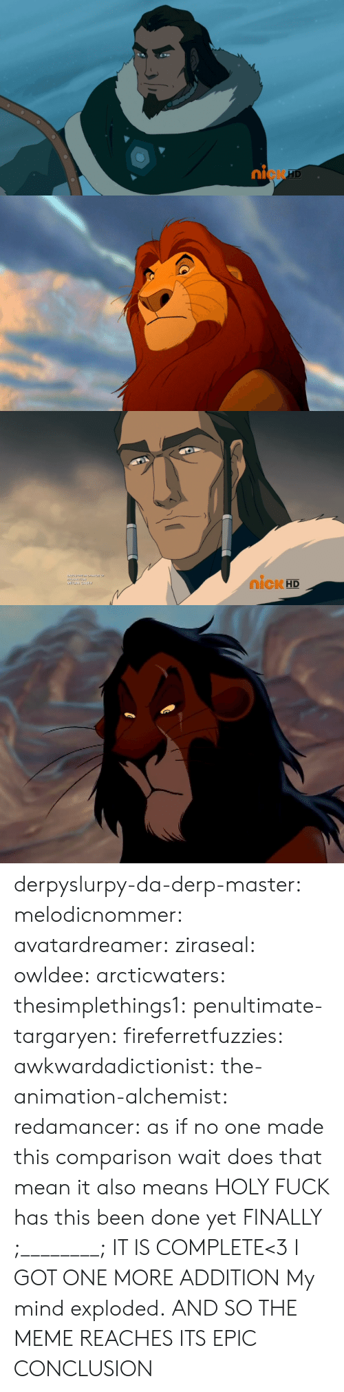 Disney, Gif, and Meme: 0  ni  cK   IcK HD  ME derpyslurpy-da-derp-master: melodicnommer:  avatardreamer:  ziraseal:  owldee:  arcticwaters:  thesimplethings1:  penultimate-targaryen:  fireferretfuzzies:  awkwardadictionist:  the-animation-alchemist:  redamancer:  as if no one made this comparison        wait does that mean    it also means   HOLY FUCK  has this been done yet    FINALLY ;________; IT IS COMPLETE<3  I GOT ONE MORE ADDITION   My mind exploded.   AND SO THE MEME REACHES ITS EPIC CONCLUSION