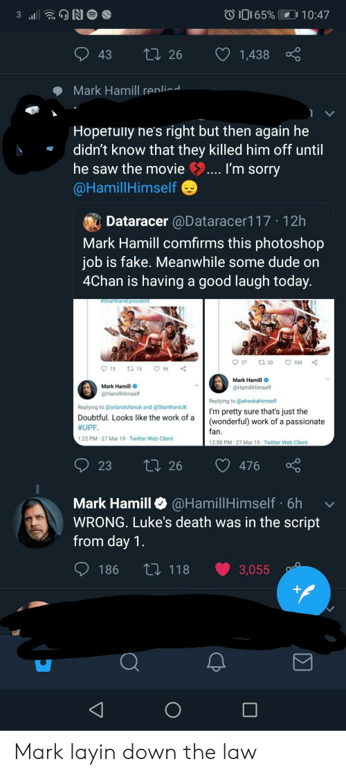 4chan, Dude, and Fake: 0 O 65% LD 10:47  43 t 26 1,438  Mark Hamill renlin  Hopetuly ne's right but then again he  didn't know that they killed him off until  he saw the movie  @HamillHimself  I'm sorry  Dataracer @Dataracer117 12h  Mark Hamill comfirms this photoshop  iob is fake. Meanwhile some dude on  4Chan is having a good laugh today  Mark Hamill  @HamillHimself  Mark Hamill  @HamillHimself  Replying to @orlandofanuk and @StarWarsUK  Doubtful. Looks like the work of a  #UPF.  1:22 PM-27 Mar 19 Twitter Web Client  Replying to @ahsokahimself  I'm pretty sure that's just the  (wonderful) work of a passionate  fan  12:50 PM-27 Mar 19 Twitter Web Client  23  ti 26 476  Mark Hamill @HamillHimself 6h  WRONG. Luke's death was in the script  from day 1  186 th 118 3,055 Mark layin down the law