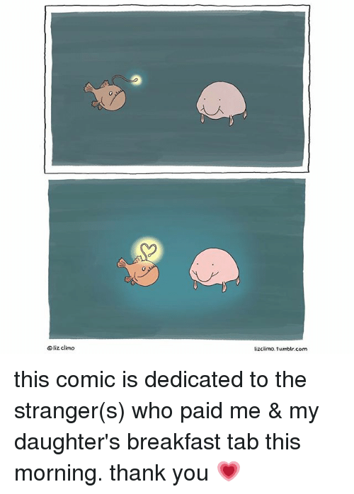 Memes, Tumblr, and Thank You: 0  Oliz climo  lizclimo.tumblr.com this comic is dedicated to the stranger(s) who paid me & my daughter's breakfast tab this morning. thank you 💗
