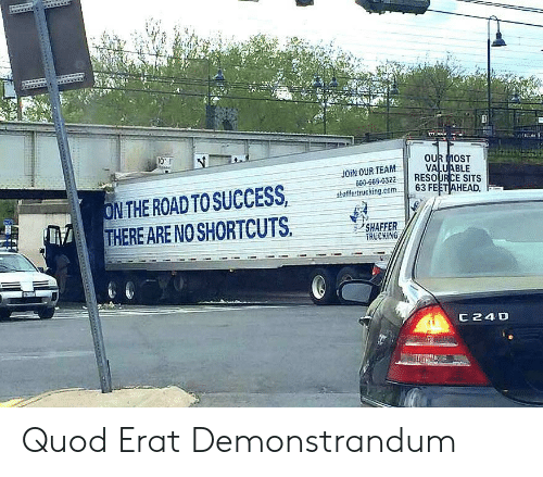 The Road, Com, and Team: 0'  OUR MOST  VALUh  shaffertrucking.com 63 FEETAH  JOIN OUR TEAM  900-669-0322RESOURCE SITS  N THE ROAD TOSUCCESSatca  THERE ARE NO SHORTCUTS  ミノSHAFFER.  TRUCKİNG  C24D Quod Erat Demonstrandum