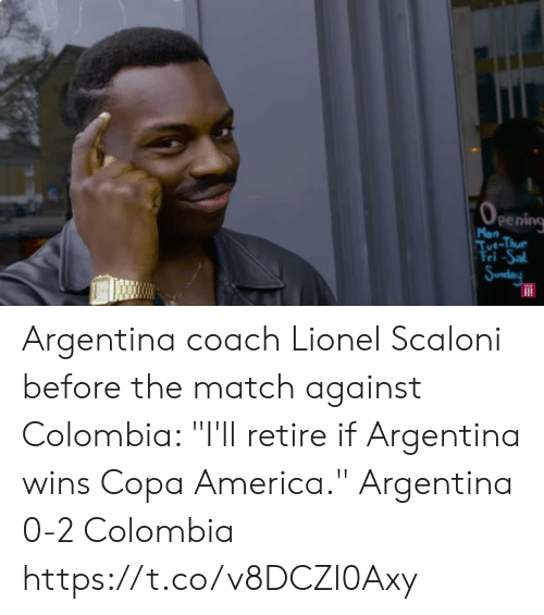 "America, Memes, and Argentina: (0  Pening  Mon  Tue-Thue  Fri -Sal  | Sunday Argentina coach Lionel Scaloni before the match against Colombia: ""I'll retire if Argentina wins Copa America.""  Argentina 0-2 Colombia https://t.co/v8DCZl0Axy"