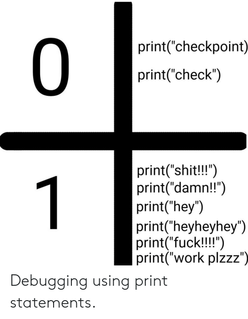 """Work, Checkpoint, and Check: 0  print(""""checkpoint)  print(""""check"""")  print(""""shit!!"""")  print(""""damn!!"""")  print(""""hey"""")  print(""""heyheyhey"""")  print(""""fuck!!!"""")  print(""""work plzzz"""")  1 Debugging using print statements."""