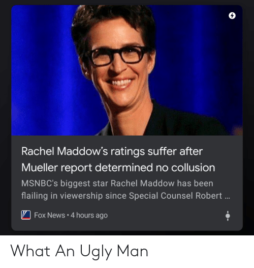 News, Ugly, and Fox News: 0  Rachel Maddow's ratings suffer after  Mueller report determined no collusion  MSNBC's biggest star Rachel Maddow has been  flailing in viewership since Special Counsel Robert  I-Fox News . 4 hours ago What An Ugly Man