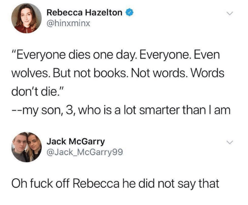 "Books, Funny, and Tumblr: 0  Rebecca Hazelton  @hinxminx  Everyone dies one day. Everyone. Even  wolves. But not books. Not words. Words  don't die.""  --my son, 3, who is a lot smarter than l anm  Jack McGarry  @Jack_McGarry99  Oh fuck off Rebecca he did not say that"