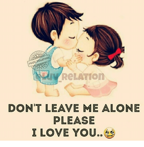0 Relation Dont Leave Me Alone Please I Love You Being Alone Meme