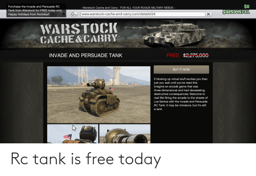 Life, Streets, and Cache: $0  S3253H5731  Purchase the Invade and Persuade RC  - Warstock Cache and Carry - FOR ALL YOUR ROGUE MILITARY NEEDS -  Tank from Warstock for FREE today only.  www.warstock-cache-and-carry.com/details124  Happy Holidays from Rockstar!  WARSTOCK  CACHE&CABRY  FREE $2,275,000  INVADE AND PERSUADE TANK  WL,ZI  BUY IT NOW  If blowing up virtual stuff excites you then  just you wait until you've read this.  Imagine an arcade game that was  three-dimensional and had devastating  destructive consequences. Welcome to  real life! Bring the arcade to the streets of  Los Santos with the Invade and Persuade  RC Tank. It may be miniature, but it's still  a tank. Rc tank is free today