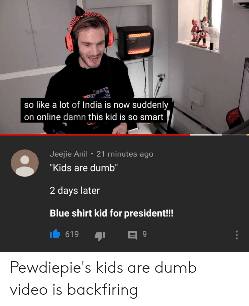 "Dumb, Videos, and Blue: 0  so like a lot of India is now suddenly  on online damn this kid is so smart  Jeejie Anil 21 minutes ago  ""Kids are dumb""  2 days later  Blue shirt kid for president!! Pewdiepie's kids are dumb video is backfiring"