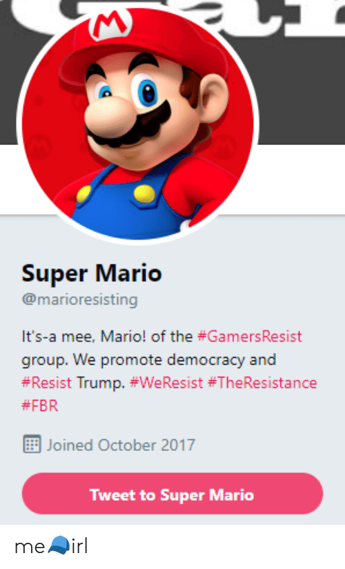 Super Mario, Mario, and Trump: 0  Super Mario  @marioresisting  It's-a mee, Mario! of the #GamersResist  group. We promote democracy and  #Resist Trump. #WeResist #TheResistance  #FBR  Joined October 2017  Tweet to Super Mario me🧢irl