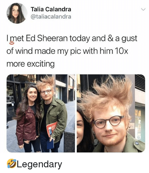 Memes, Ed Sheeran, and Today: 0  Talia Calandra  @taliacalandra  met Ed Sheeran today and & a gust  of wind made my pic with him 10x  more exciting 🤣Legendary