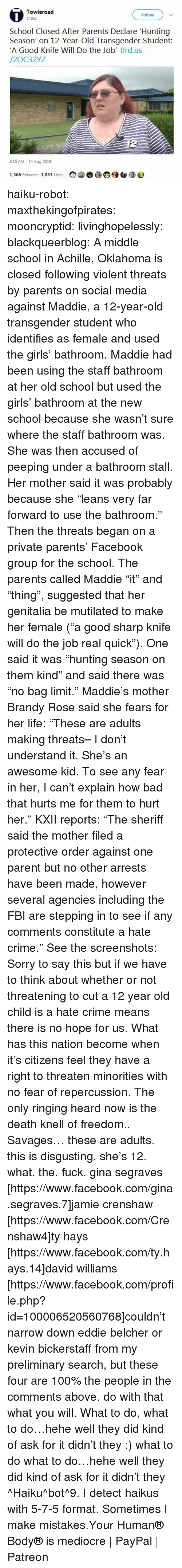 "Anaconda, Bad, and Crime: 0  Towleroad  @tird  Follow  School Closed After Parents Declare Hunting  Season' on 12-Year-Old Transgender Student  'A Good Knife Will Do the Job' tlrd.us  /2OC32YZ  6:10 AM 14 Aug 2018  ▼  合颀钮谈遮  1.368 Retweets 1,833 Likes haiku-robot:  maxthekingofpirates:  mooncryptid:  livinghopelessly:  blackqueerblog:  A middle school in Achille, Oklahoma is closed following violent threats by parents on social media against Maddie, a 12-year-old transgender student who identifies as female and used the girls' bathroom. Maddie had been using the staff bathroom at her old school but used the girls' bathroom at the new school because she wasn't sure where the staff bathroom was. She was then accused of peeping under a bathroom stall. Her mother said it was probably because she ""leans very far forward to use the bathroom."" Then the threats began on a private parents' Facebook group for the school. The parents called Maddie ""it"" and ""thing"", suggested that her genitalia be mutilated to make her female (""a good sharp knife will do the job real quick""). One said it was ""hunting season on them kind"" and said there was ""no bag limit."" Maddie's mother Brandy Rose said she fears for her life: ""These are adults making threats– I don't understand it. She's an awesome kid. To see any fear in her, I can't explain how bad that hurts me for them to hurt her."" KXII reports: ""The sheriff said the mother filed a protective order against one parent but no other arrests have been made, however several agencies including the FBI are stepping in to see if any comments constitute a hate crime."" See the screenshots: Sorry to say this but if we have to think about whether or not threatening to cut a 12 year old child is a hate crime means there is no hope for us. What has this nation become when it's citizens feel they have a right to threaten minorities with no fear of repercussion. The only ringing heard now is the death knell of freedom..  Savages…   these are adults. this is disgusting. she's 12. what. the. fuck.  gina segraves [https://www.facebook.com/gina.segraves.7]jamie crenshaw [https://www.facebook.com/Crenshaw4]ty hays [https://www.facebook.com/ty.hays.14]david williams [https://www.facebook.com/profile.php?id=100006520560768]couldn't narrow down eddie belcher or kevin bickerstaff from my preliminary search, but these four are 100% the people in the comments above. do with that what you will.   What to do, what to do…hehe well they did kind of ask for it didn't they :)  what to do what to do…hehe well they did kind of ask for it didn't they ^Haiku^bot^9. I detect haikus with 5-7-5 format. Sometimes I make mistakes.Your Human® Body® is mediocre 