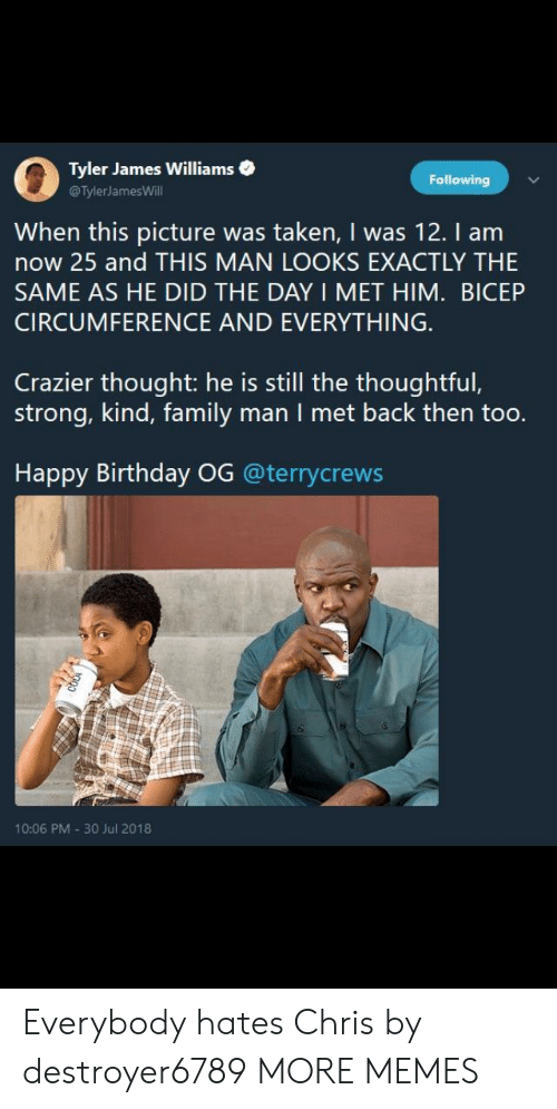 Birthday, Dank, and Everybody Hates Chris: 0  Tyler James Williams .  @TylerJamesWill  Following  When this picture was taken, I was 12. I am  now 25 and THIS MAN LOOKS EXACTLY THIE  SAME AS HE DID THE DAY I MET HIM. BICEP  CIRCUMFERENCE AND EVERYTHING  Crazier thought: he is still the thoughtful,  strong, kind, family man I met back then too.  Happy Birthday OG @terrycrews  10:06 PM 30 Jul 2018 Everybody hates Chris by destroyer6789 MORE MEMES