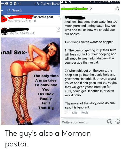 Anal Sex, Bodies , and Butt: 0  UE alll 93%  et  2:00  - Search  shared a post. ''  Yesterday at 2:27 PM.  Anal sex- happens from watching too  much porn and letting satan into our  lives and tell us how we should use  May 5 at 1:26 PM .  our bodies.  Two things Satan wants to happen.  1) The person getting it up their butt  will lose control of their pooping and  will need to wear adult diapers at a  younger age than usual.  nal Sex-  2) When shit get on the penis, the  poop can go into the penis hole and  give them Hepatitis-B, or even worst  Polio! And if shit goes into the vagina  they will get a yeast infection for  sure, could get Hepatitis B, or even  The only time  tries  A man  To convince  You  His Dickworst polio.  Really  Isn't  That Big  The moral of the story, don't do anal  sex, it is ignorant.  7h Like Reply  GIFI  Write a comment... The guy's also a Mormon pastor.