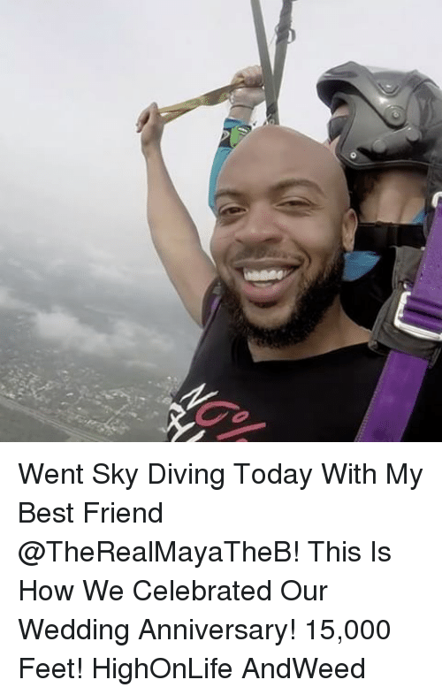 Best Friend, Memes, and Best: 0 Went Sky Diving Today With My Best Friend @TheRealMayaTheB! This Is How We Celebrated Our Wedding Anniversary! 15,000 Feet! HighOnLife AndWeed