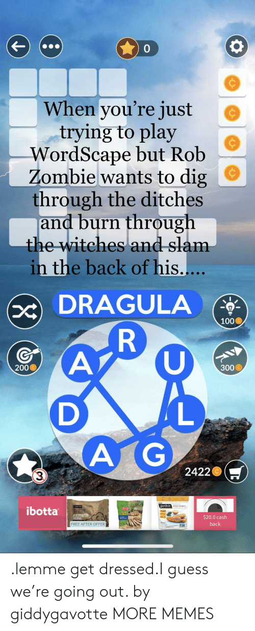Anaconda, Bailey Jay, and Dank: 0  When you're just  trying to play  WordScape but Rob  Zombie wants to dig  through the ditches  and burn through  the witehes and slam  e  in the back of his.  DRAGULA  100  200  300  A G  3  2422  gardein  ibotta  $20.0 cash  back  FREE AFTER OFFER .lemme get dressed.I guess we're going out. by giddygavotte MORE MEMES