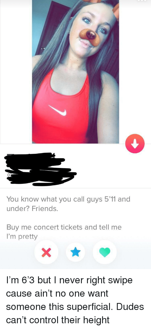 Friends, Control, and Never: 0  You know what you call guys 5'11 and  under? Friends.  Buy me concert tickets and tell me  I'm pretty I'm 6'3 but I never right swipe cause ain't no one want someone this superficial. Dudes can't control their height