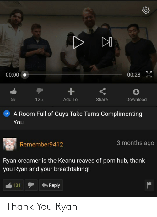 Porn Hub, Thank You, and Add: 00:28  00:00  125  5k  Add To  Share  Download  A Room Full of Guys Take Turns Complimenting  You  3 months ago  Remember9412  Ryan creamer is the Keanu reaves of porn hub, thank  you Ryan and your breathtaking!  181  Reply Thank You Ryan