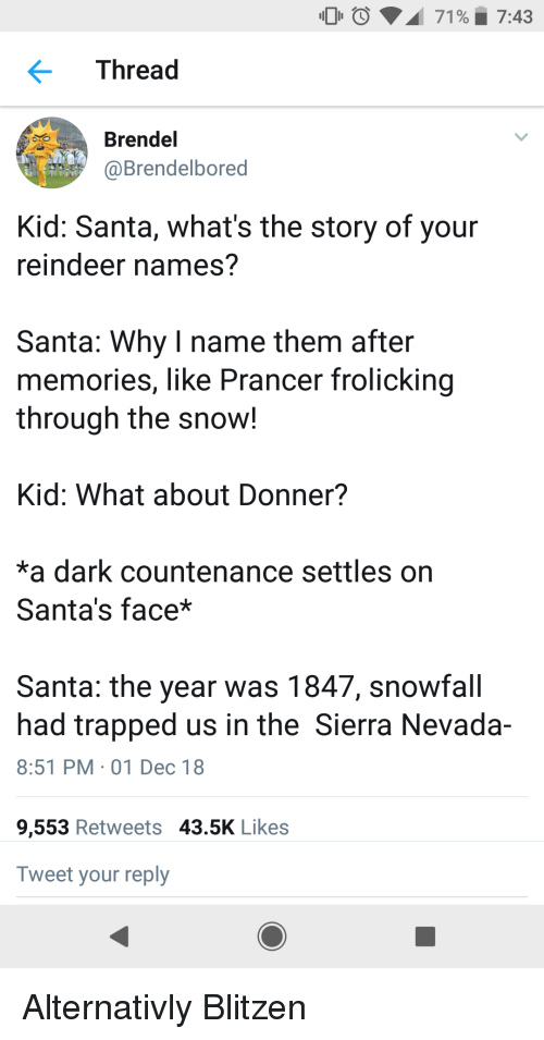 History, Santa, and Snow: 00  71 %. 7:43  Thread  Brendel  @Brendelbored  Kid: Santa, what's the story of your  reindeer names?  Santa: Why I name them after  memories, like Prancer frolicking  through the snow!  Kid: What about Donner?  *a dark countenance settles on  Santa's face*  Santa: the year was 1847, snowfall  had trapped us in the Sierra Nevada-  8:51 PM 01 Dec 18  9,553 Retweets 43.5K Likes  Tweet your reply