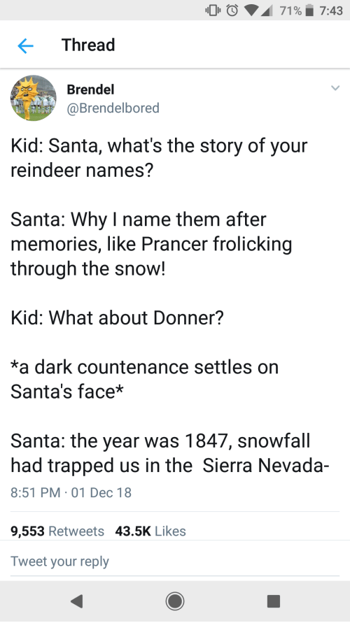 Santa, Snow, and Dark: 00  71 %. 7:43  Thread  Brendel  @Brendelbored  Kid: Santa, what's the story of your  reindeer names?  Santa: Why I name them after  memories, like Prancer frolicking  through the snow!  Kid: What about Donner?  *a dark countenance settles on  Santa's face*  Santa: the year was 1847, snowfall  had trapped us in the Sierra Nevada-  8:51 PM 01 Dec 18  9,553 Retweets 43.5K Likes  Tweet your reply