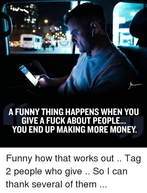Memes, 🤖, and Thing: 00  A FUNNY THING HAPPENS WHEN YOU  GIVE A FUCK ABOUT PEOPLE.  YOU END UP MAKING MORE MONEY Funny how that works out .. Tag 2 people who give .. So I can thank several of them ...