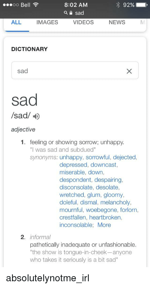 """News, Videos, and Dictionary: 00 Bell  8:02 AM  92%  ALL  IMAGES  VIDEOS  NEWS  DICTIONARY  sad  sad  /sad/  adjective  1. feeling or showing sorrow; unhappy  """"l was sad and subdued""""  synonyms: unhappy, sorrowful, dejected,  depressed, downcast,  miserable, down,  despondent, despairing,  disconsolate, desolate,  wretched, glum, gloomy,  doleful, dismal, melancholy,  mournful, woebegone, forlorn,  crestfallen, heartbroken,  inconsolable; More  2. informal  pathetically inadequate or unfashionable.  """"the show is tongue-in-cheek-anyone  who takes it seriously is a bit sad"""""""