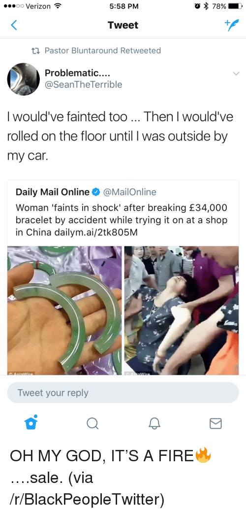Blackpeopletwitter, Fire, and God: 00 Verizon  5:58 PM  o 78%  Tweet  t1 Pastor Bluntaround Retweeted  Problematic....  @SeanTheTerrible  I would've fainted too... Then I would've  rolled on the floor until I was outside by  my car  Daily Mail Online @MailOnline  Woman 'faints in shock' after breaking £34,000  bracelet by accident while trying it on at a shop  in China dailym.ai/2tk805M  Tweet your reply <p>OH MY GOD, IT'S A FIRE🔥….sale. (via /r/BlackPeopleTwitter)</p>