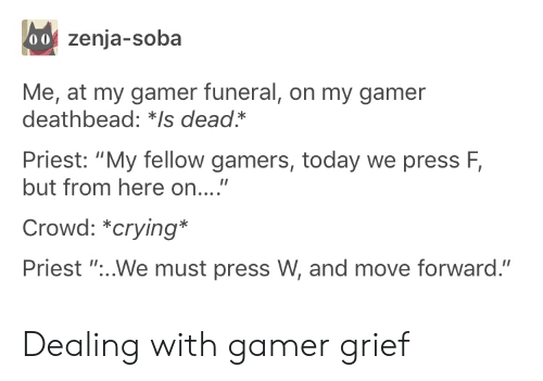 """Crying, Today, and Grief: 00 zenja-soba  Me, at my gamer funeral, on my gamer  deathbead: *Is dead*  Priest: """"My fellow gamers, today we press F,  but from here on....""""  Crowd: *crying*  Priest """"...We must press W, and move forward."""" Dealing with gamer grief"""