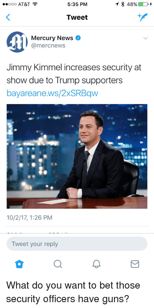 Guns, News, and Jimmy Kimmel: 000 AT&T  5:35 PM  Tweet  Mercury News  @mercnews  Jimmy Kimmel increases security at  show due to Trump supporters  bayareane.ws/2xSRBqw  10/2/17, 1:26 PM  Tweet your reply <p>What do you want to bet those security officers have guns?</p>