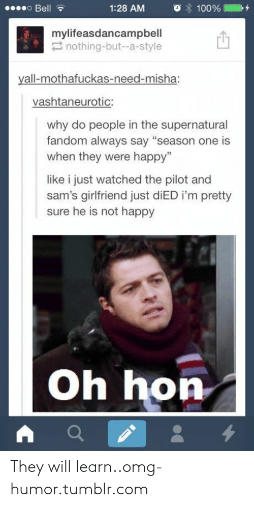 """Omg, Tumblr, and Happy: 000 Bell  1:28 AM  100%  mylifeasdancampbell  2 nothing-but--a-style  yall-mothafuckas-need-misha:  vashtaneurotic:  why do people in the supernatural  fandom always say """"season one is  when they were happy""""  like i just watched the pilot and  sam's girlfriend just diED i'm pretty  sure he is not happy  Oh hon They will learn..omg-humor.tumblr.com"""
