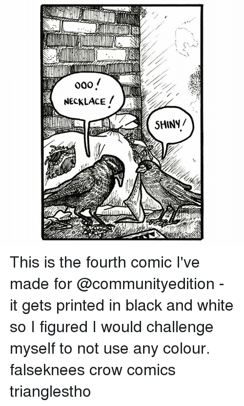 Memes, Black, and Black and White: 000  NECKLACE  SHINY/ This is the fourth comic I've made for @communityedition - it gets printed in black and white so I figured I would challenge myself to not use any colour. falseknees crow comics trianglestho