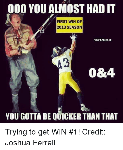 Nfl, Joshua, and First: 000 YOU ALMOST HAD IT  FIRST WIN OF  2013 SEASON  ONFL Menez  0&4.  YOU GOTTA BE QUICKER THAN THAT Trying to get WIN #1! Credit: Joshua Ferrell
