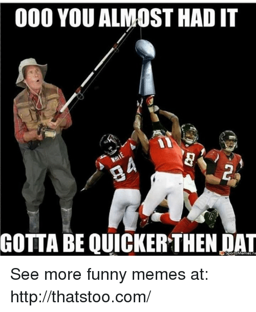 Memes, 🤖, and You Almost Had It: 000 YOU ALMOST HAD IT  GOTTA BE QUICKERTHENDAT See more funny memes at: http://thatstoo.com/