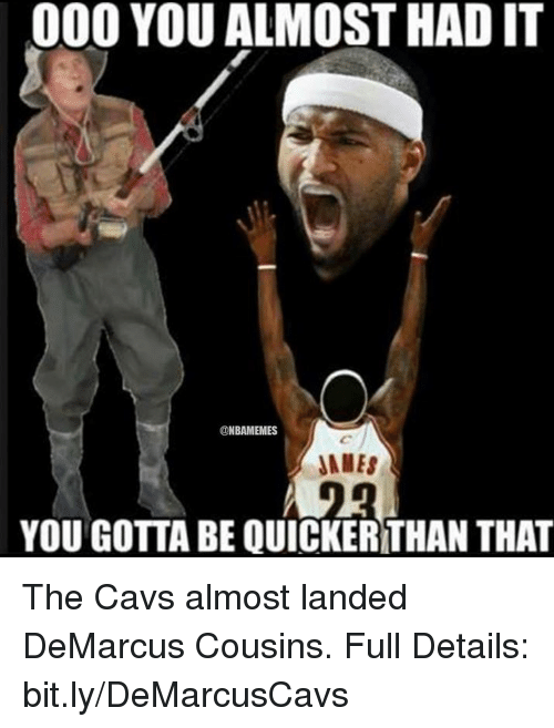Nba, bit.ly, and You Gotta: 000 YOU ALMOST HAD IT  NBAMEMES  JAMES  YOU GOTTA BE QUICKERTHAN THAT The Cavs almost landed DeMarcus Cousins. Full Details: bit.ly/DeMarcusCavs