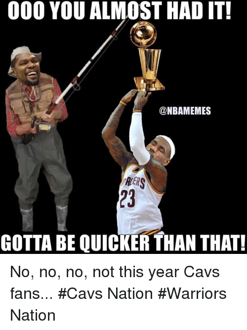 Cavs, Nba, and Warriors: 000 YOU ALMOST HAD IT!  @NBAMEMES  RERS  GOTTA BE QUICKER THAN THAT! No, no, no, not this year Cavs fans... #Cavs Nation #Warriors Nation