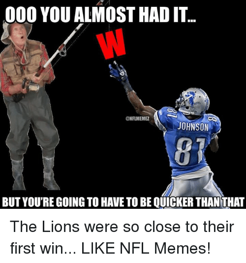 Memes, Nfl, and Lions: 000 YOU ALMOST HAD IT...  @NFLMEMME  JOHNSON  BUT YOURE GOING TO HAVE TO BE QUICKER THAN THAT The Lions were so close to their first win... LIKE NFL Memes!