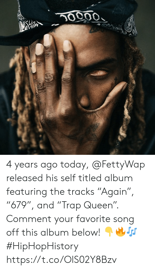 "Queen, Today, and Song: 0000 4 years ago today, @FettyWap released his self titled album featuring the tracks ""Again�, ""679�, and ""Trap Queen�. Comment your favorite song off this album below! ??? #HipHopHistory https://t.co/OlS02Y8Bzv"