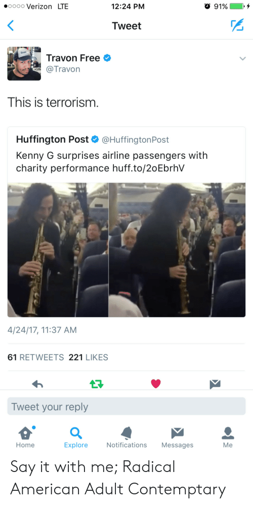 Verizon, Say It, and American: .0000 Verizon LTE  12:24 PM  Tweet  Travon Free  @Travon  This is terrorism.  Huffington Post & @HuffingtonPost  Kenny G surprises airline passengers with  charity performance huff.to/2oEbrhV  4/24/17, 11:37 AM  61 RETWEETS 221 LIKES  Tweet your reply  Home  Explore  Notifications Messages  Me Say it with me; Radical American Adult Contemptary