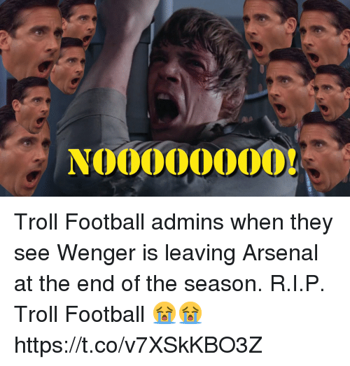 Arsenal, Football, and Memes: 0000OOOON Troll Football admins when they see Wenger is leaving Arsenal at the end of the season. R.I.P. Troll Football 😭😭 https://t.co/v7XSkKBO3Z