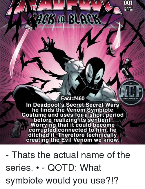 Memes, Period, and Connected: 001  VARIANT  EDITION  Fact:#460  WSMCOMICFA  In Deadpool's Secret Secret Wars  he finds the Venom Symbiote  Costume and uses for a short period  before realizing its sentient  ld Worrying that it could become  corrupted connected to him, he  ditched it. Therefore technically  creating the Evil Venom we know - Thats the actual name of the series. • - QOTD: What symbiote would you use?!?