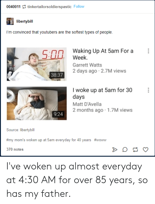 Moms, Tumblr, and Source: 0040011 tinkertailorsoldierspastic Follow  libertybill  I'm convinced that youtubers are the softest types of people.  Waking Up At 5am For a  Week.  500  Garrett Watts  2 days ago 2.7M views  38:37  I woke up at 5am for 30  days  Matt D'Avella  2 months ago 1.7M views  9:24  Source: libertybill  #my mom's woken up at 5am everyday for 40 years #woww  370 notes I've woken up almost everyday at 4:30 AM for over 85 years, so has my father.