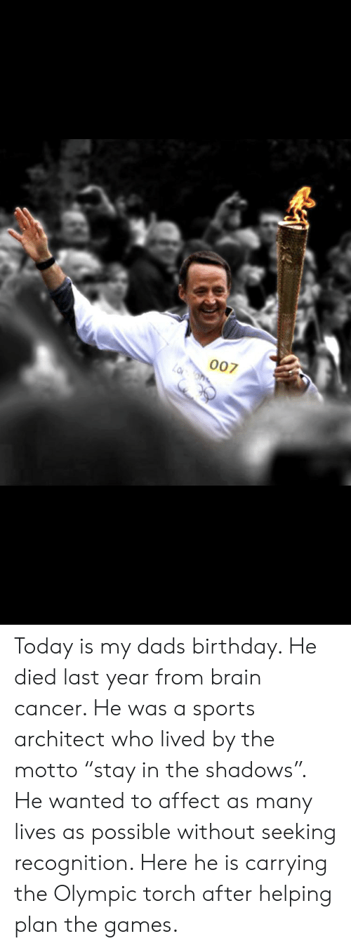 """Birthday, Sports, and Affect: 007 Today is my dads birthday. He died last year from brain cancer. He was a sports architect who lived by the motto """"stay in the shadows"""". He wanted to affect as many lives as possible without seeking recognition. Here he is carrying the Olympic torch after helping plan the games."""