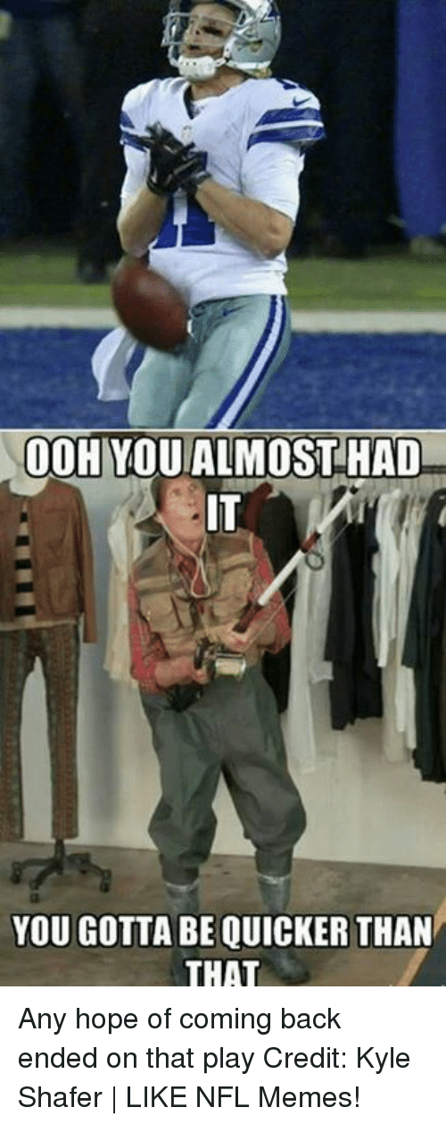 Memes, Nfl, and Hope: 00HYOU ALMOST HAD  YOU GOTTA BE QUICKER THAN  THAT Any hope of coming back ended on that play Credit: Kyle Shafer | LIKE NFL Memes!