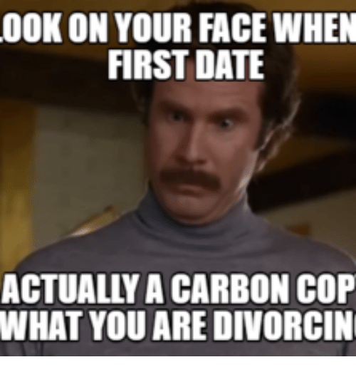 Cops, Carbon, and Dates: 00K ON YOUR FACE WHEN  FIRST DATE  ACTUALY A CARBON COP  WHAT YOU ARE DIVORCIN