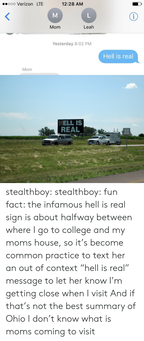 """College, Moms, and Target: 00ooo Verizon LTE  12:28 AM  Mom  Leah  Yesterday 8:02 PM  Hell is real  Mom   HELL IS  REAL stealthboy:  stealthboy:  fun fact: the infamous hell is real sign is about halfway between where I go to college and my moms house, so it's become common practice to text her an out of context """"hell is real"""" message to let her know I'm getting close when I visit  And if that's not the best summary of Ohio I don't know what is   moms coming to visit"""